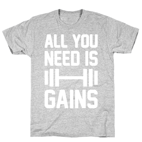 All You Need Is Gains Mens T-Shirt