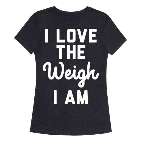 I Love The Weigh I Am