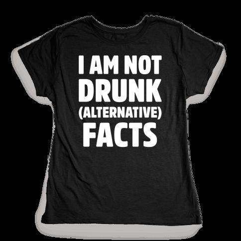 I Am Not Drunk Alternative Facts White Print Womens T-Shirt