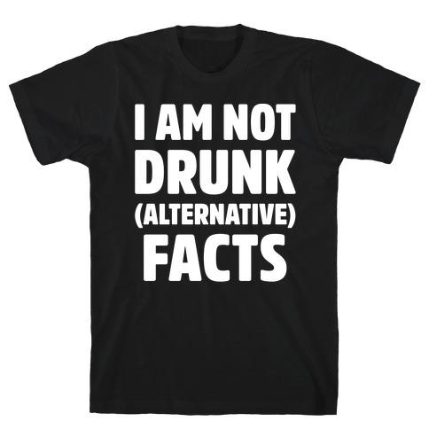 I Am Not Drunk Alternative Facts White Print T-Shirt