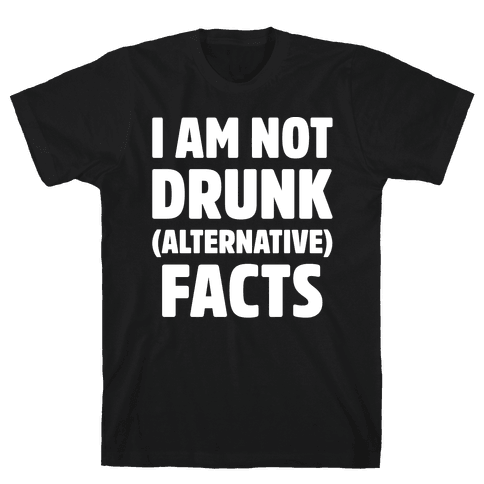 I Am Not Drunk Alternative Facts White Print Mens T-Shirt