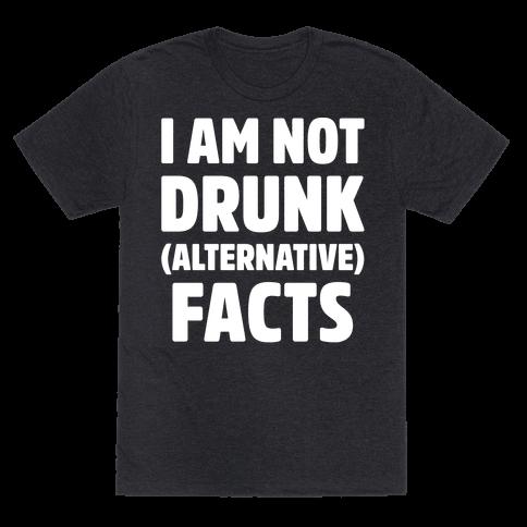 I Am Not Drunk Alternative Facts White Print