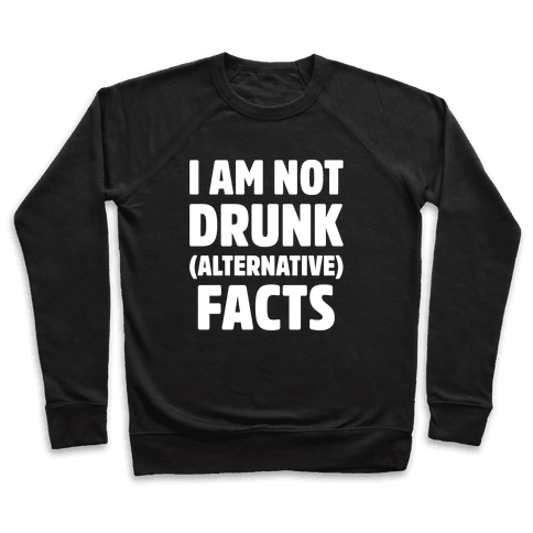 I Am Not Drunk Alternative Facts White Print Pullover