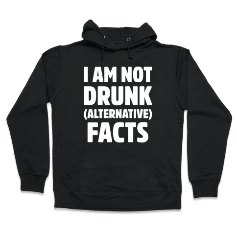 I Am Not Drunk Alternative Facts White Print Hooded Sweatshirt
