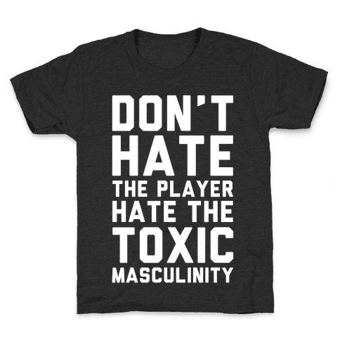 Don't Hate The Player Hate The Toxic Masculinity Kids T-Shirt