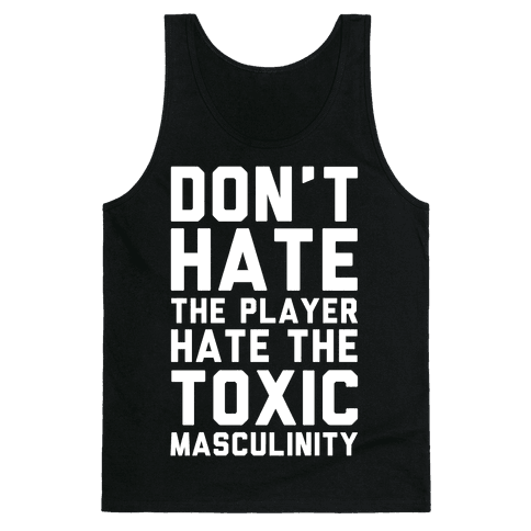 Don't Hate The Player Hate The Toxic Masculinity Tank Top
