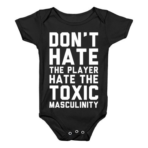 Don't Hate The Player Hate The Toxic Masculinity Baby Onesy