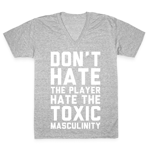 Don't Hate The Player Hate The Toxic Masculinity V-Neck Tee Shirt