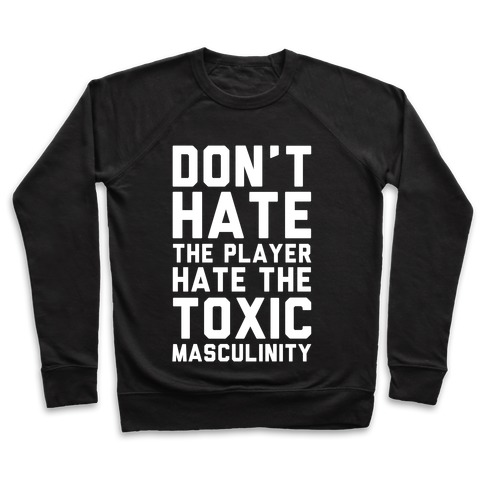 Don't Hate The Player Hate The Toxic Masculinity Pullover