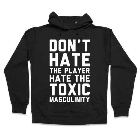 Don't Hate The Player Hate The Toxic Masculinity Hooded Sweatshirt