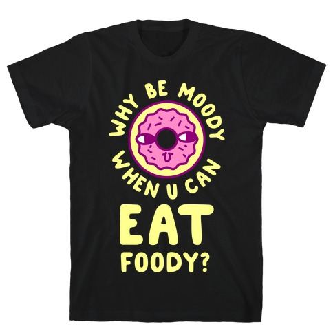 Why Be Moody When U Can Eat Foody? T-Shirt