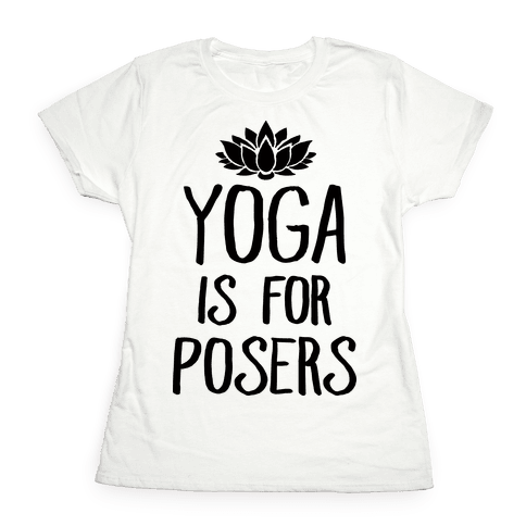 Yoga Is For Posers Womens T-Shirt