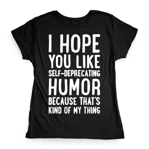I Hope You Like Self Deprecating Humor Because That's Kind Of My Thing Womens T-Shirt