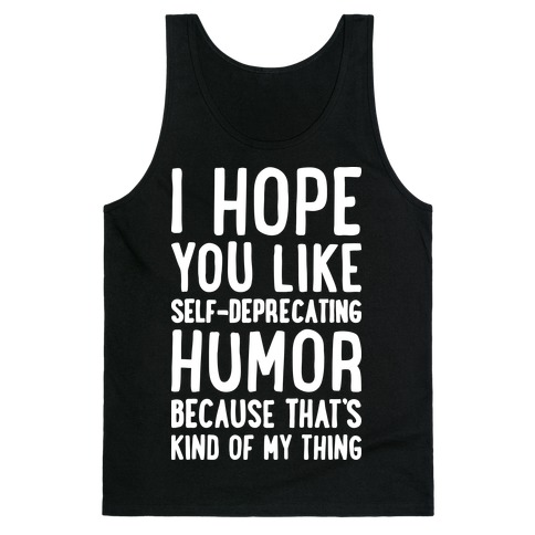 I Hope You Like Self Deprecating Humor Because That's Kind Of My Thing Tank Top