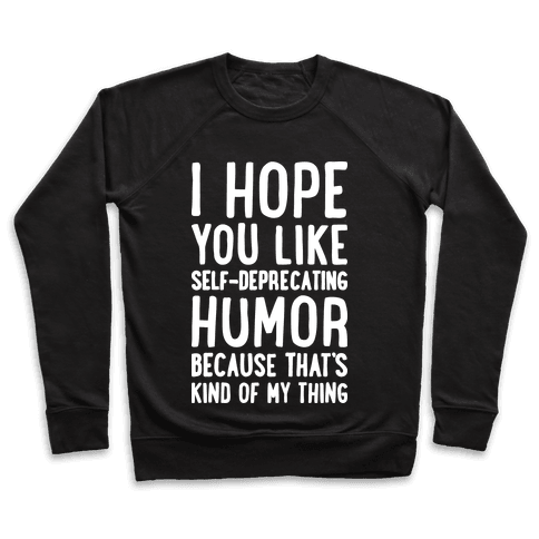 I Hope You Like Self Deprecating Humor Because That's Kind Of My Thing Pullover