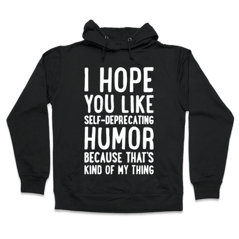 I Hope You Like Self Deprecating Humor Because That's Kind Of My Thing Hooded Sweatshirt