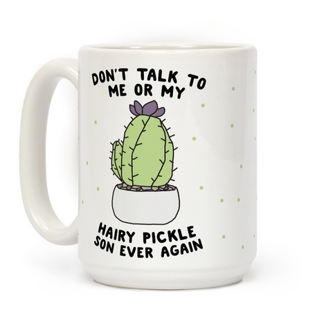 Don't Talk to Me or My Hairy Pickle Son Ever Again Coffee Mug