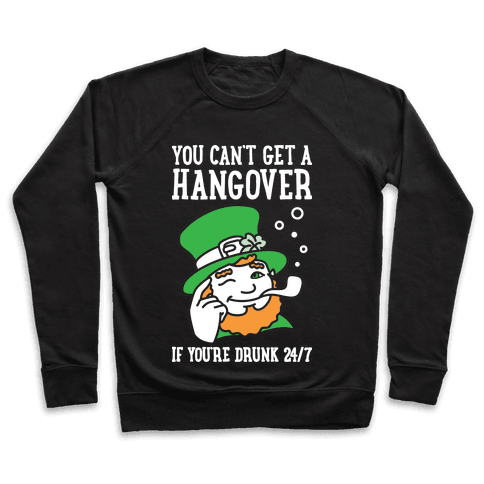 You Can't Get A Hangover If You're Drunk 24/7 Pullover
