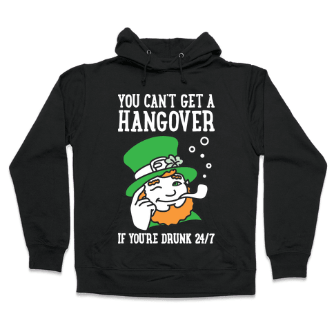 You Can't Get A Hangover If You're Drunk 24/7 Hooded Sweatshirt