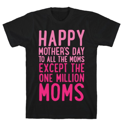 Happy Mother's Day To All The Moms Except The One Million Moms White Print T-Shirt