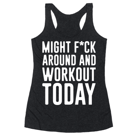 Might F*ck Around And Workout Today White Print Racerback Tank Top