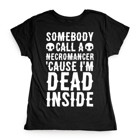 Somebody Call A Necromancer 'Cause I'm Dead Inside Womens T-Shirt