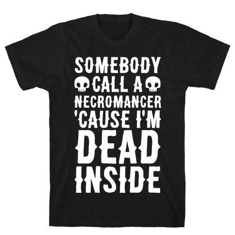 Somebody Call A Necromancer 'Cause I'm Dead Inside T-Shirt