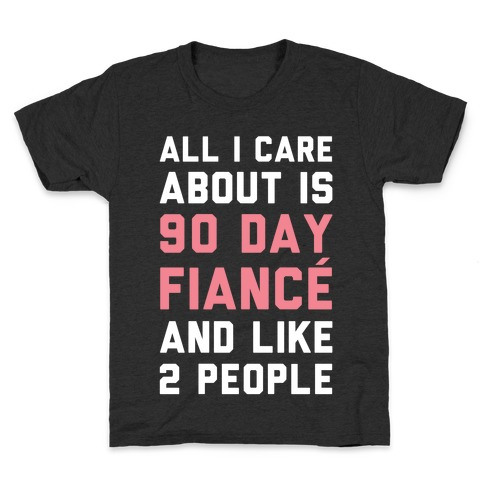 All I Care About Is 90 Day Fiancé and like two people Kids T-Shirt