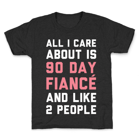 All I Care About Is 90 Day Fiance and like two people Kids T-Shirt