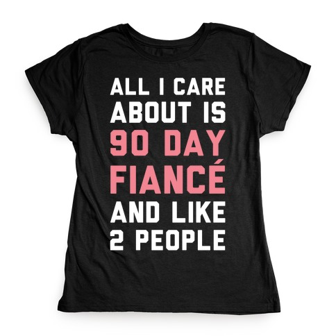 All I Care About Is 90 Day Fiancé and like two people Womens T-Shirt