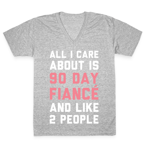 All I Care About Is 90 Day Fiance and like two people V-Neck Tee Shirt