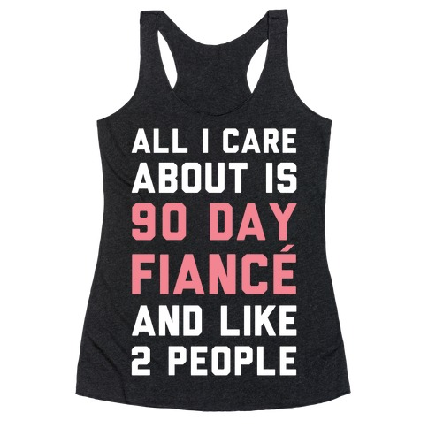 All I Care About Is 90 Day Fiance and like two people Racerback Tank Top