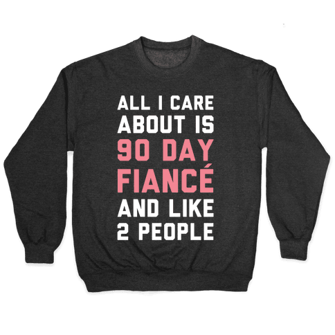 All I Care About Is 90 Day Fiance and like two people Pullover