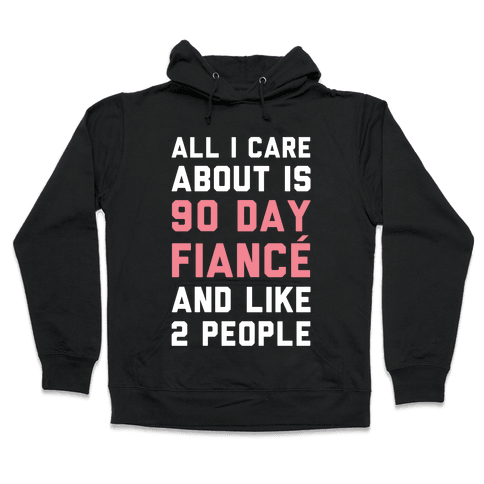 All I Care About Is 90 Day Fiance and like two people Hooded Sweatshirt