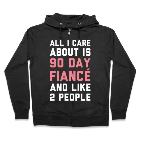 All I Care About Is 90 Day Fiance and like two people Zip Hoodie