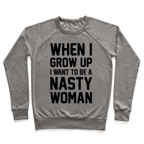 When I Grow Up I Want To Be A Nasty Woman Pullover
