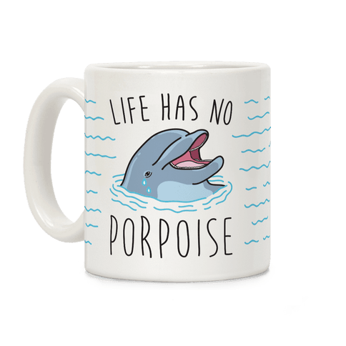 Life Has No Porpoise Coffee Mug