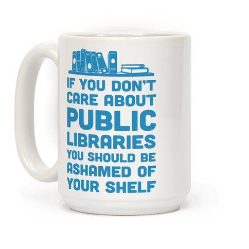 If You Don't Care About Public Libraries You Should Be Ashamed Of Your Shelf Coffee Mug