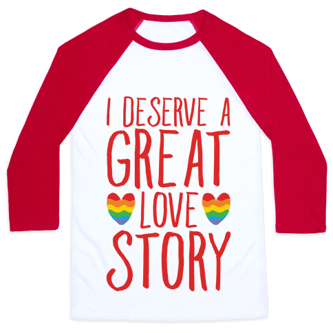 I Deserve A Great Love Story Baseball Tee