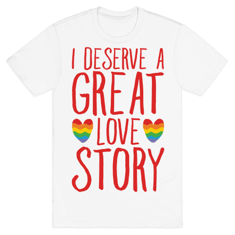 I Deserve A Great Love Story Mens T-Shirt