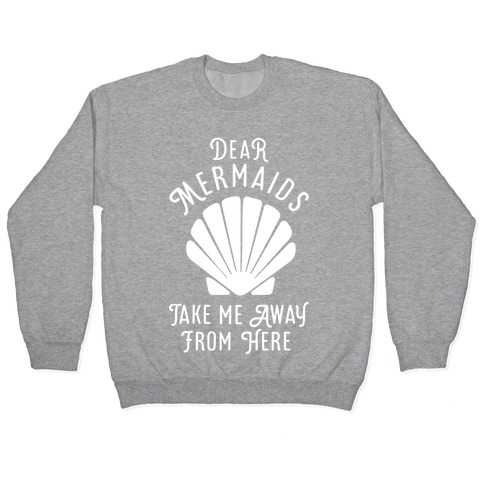 Dear Mermaids Take Me Away From Here Pullover