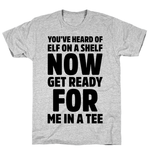 You've Heard Of Elf On A Shelf Now Get Ready For Me In A Tee Parody Mens T-Shirt