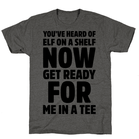 You've Heard Of Elf On A Shelf Now Get Ready For Me In A Tee Parody