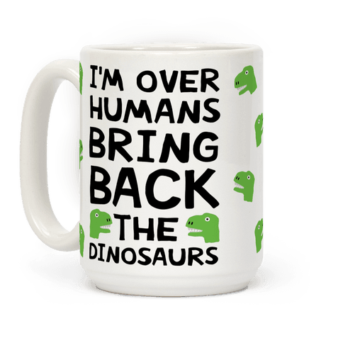 I'm Over Humans Bring Back The Dinosaurs Coffee Mug