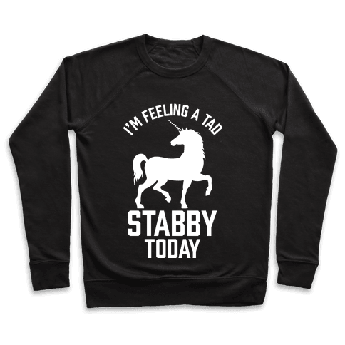I'm Feeling a Tad Stabby Today Pullover