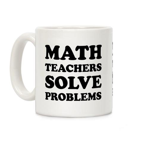 22e0f89fb2e Math Teachers Solve Problems Coffee Mug | LookHUMAN