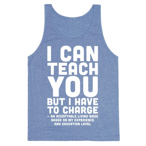 I Can Teach You But I Have to Charge an Acceptable Living Wage Tank Top