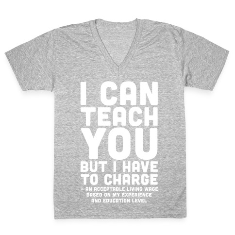 I Can Teach You But I Have to Charge an Acceptable Living Wage V-Neck Tee Shirt