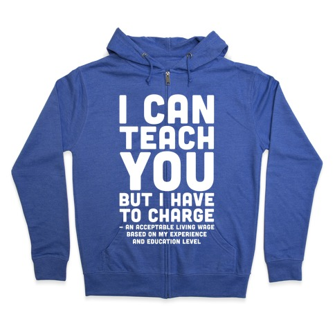 I Can Teach You But I Have to Charge an Acceptable Living Wage Zip Hoodie
