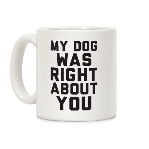 My Dog Was Right About You Coffee Mug